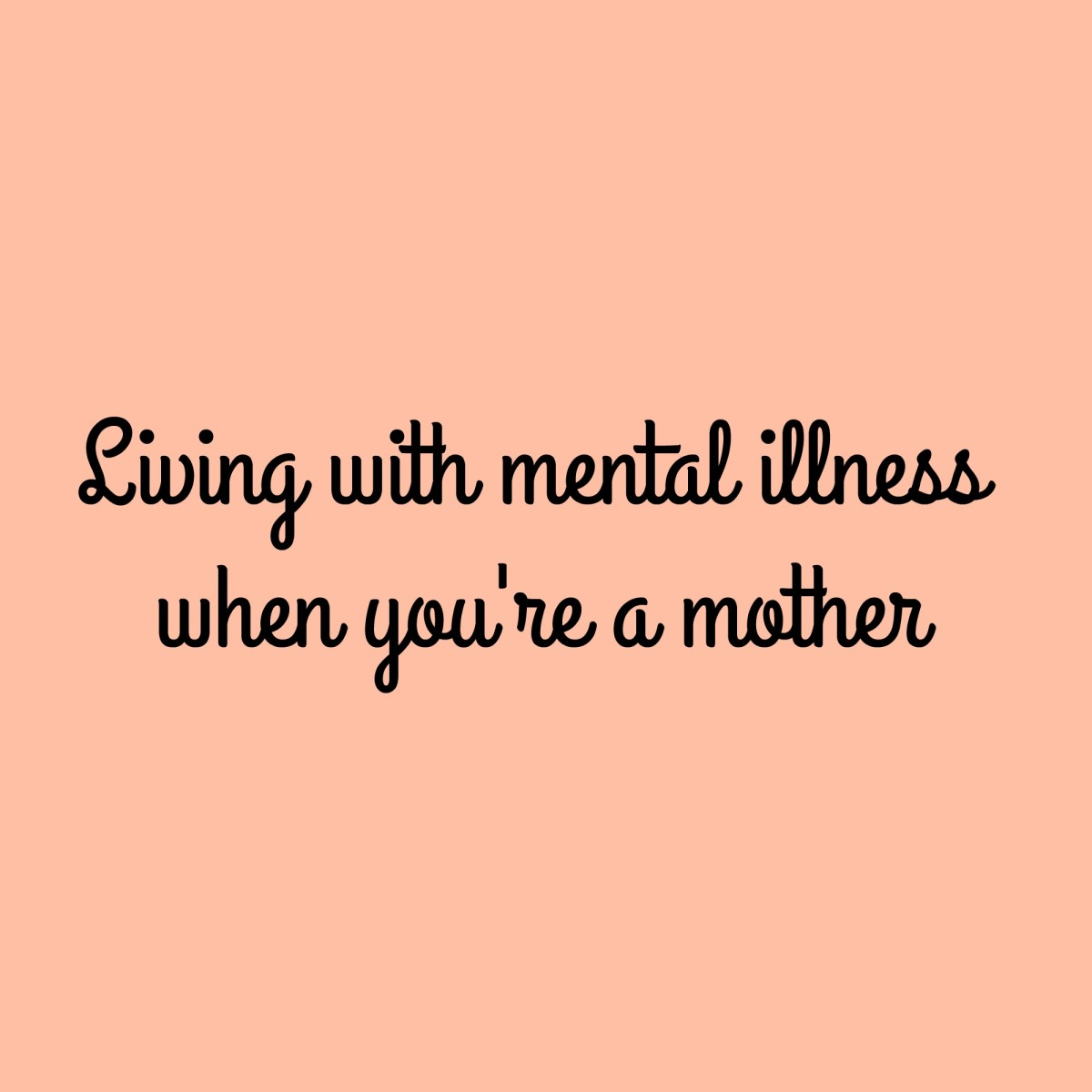 Living with mental illness when you're a mother